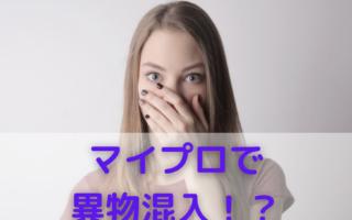 【異物混入】マイプロ利用者にはショッキングなニュース!!
